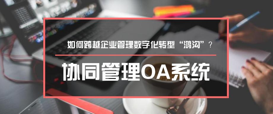 """协同管理OA系统如何跨越企业管理数字化转型""""鸿沟""""?"""